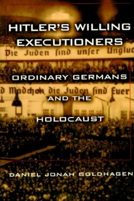 Hitler's Willing Executioners: Ordinary Germans and the Holocaust. Daniel Jonah Goldhagen