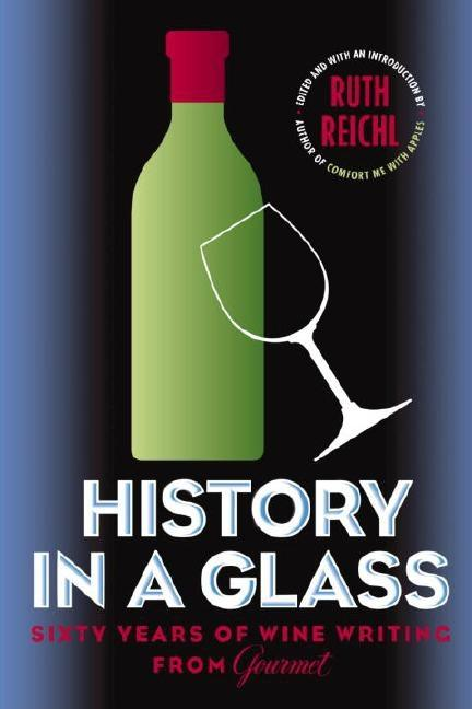 History in a Glass: Sixty Years of Wine Writing from Gourmet. Ruth Reichl.