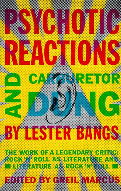 Psychotic Reactions and Carburetor Dung: The Work of a Legendary Critic: Rock'N'Roll as Literature and Literature as Rock 'N'Roll. LESTER BANGS.