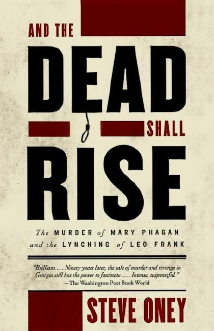 And the Dead Shall Rise: The Murder of Mary Phagan and the Lynching of Leo Frank. Steve Oney