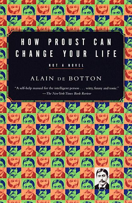 How Proust Can Change Your Life: Not a Novel. ALAIN DE BOTTON