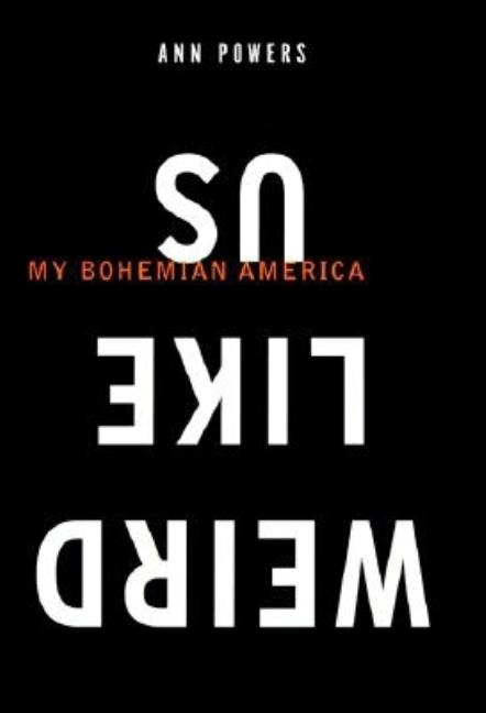 Weird Like Us: My Bohemian America. Ann Powers.