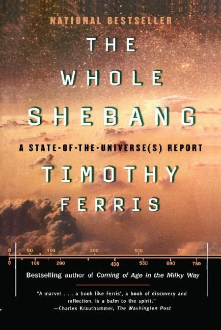 The Whole Shebang: A State-of-the-Universe(s) Report. Timothy Ferris.