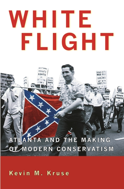 White Flight: Atlanta and the Making of Modern Conservatism (Politics and Society in Twentieth Century America). KEVIN M. KRUSE.