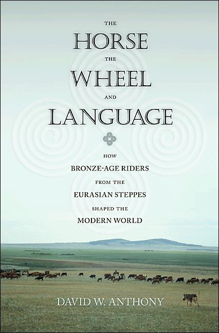 Horse, the Wheel and Language: How Bronze-Age Riders from the Eurasian Steppes Shaped the Modern...