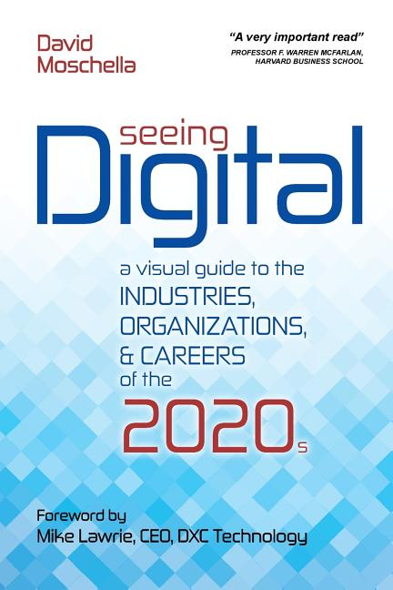 Seeing Digital: A Visual Guide to the Industries, Organizations, and Careers of the 2020s. David...
