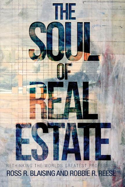 The Soul of Real Estate: Rethinking the World's Greatest Profession. Robbie R. Reese Ross R....