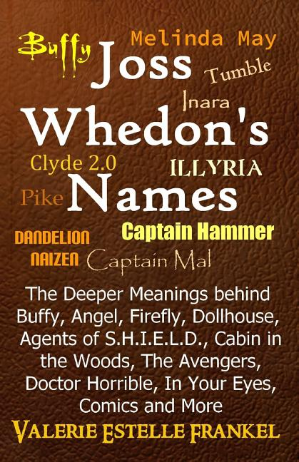 Joss Whedon's Names: The Deeper Meanings behind Buffy, Angel, Firefly, Dollhouse, Agents of...
