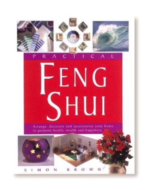 Practical Feng Shui: Arrange, Decorate and Accessorize Your Home to Promote Health, Wealth and...