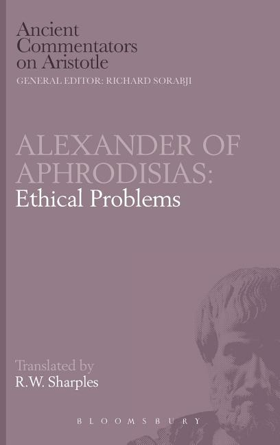 Alexander of Aphrodisias: Ethical Problems (The Ancient Commentators on Aristotle). R. W. Sharples