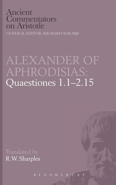Alexander of Aphrodisias: Quaestiones 1.1-2.15 (Ancient Commentators on Aristotle). R W. Sharples