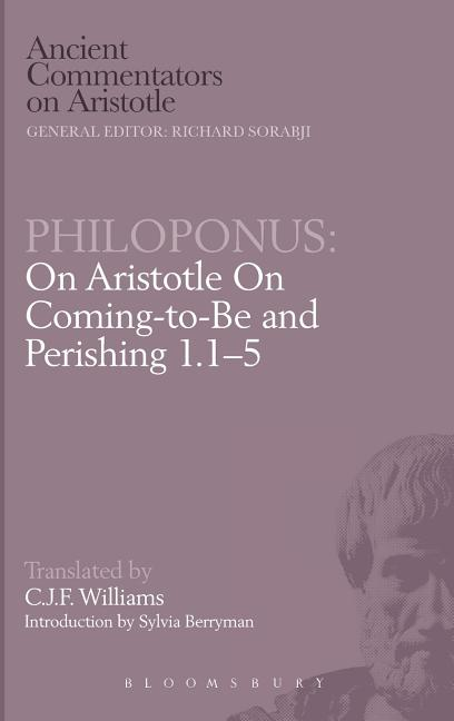 Philoponus: On Aristotle On Coming-to-Be and Perishing 1.1-5 (Ancient Commentators on Aristotle)....