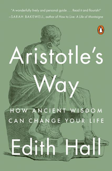 Aristotle's Way: How Ancient Wisdom Can Change Your Life. Edith Hall