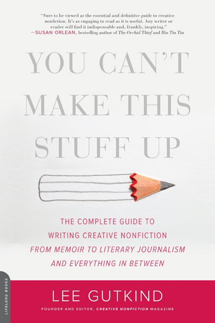 You Can't Make This Stuff Up: The Complete Guide to Writing Creative Nonfiction--From Memoir to...