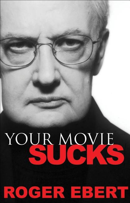 Your Movie Sucks. Roger Ebert.