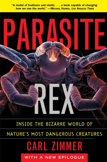 Parasite Rex: Inside the Bizarre World of Nature's Most Dangerous Creatures. Carl Zimmer.