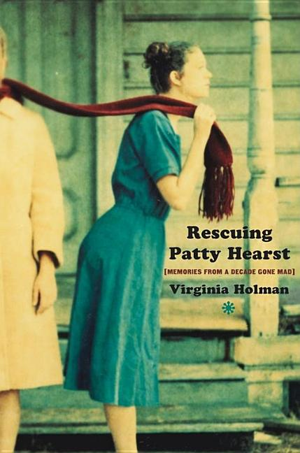 Rescuing Patty Hearst: Growing Up Sane in a Decade Gone Mad. Virginia Holman