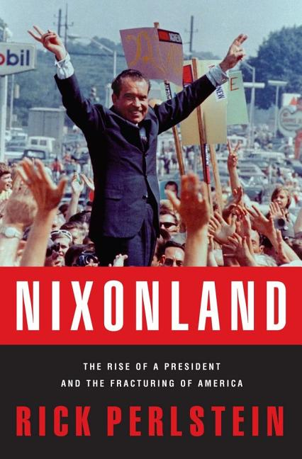 Nixonland: The Rise of a President and the Fracturing of America. RICK PERLSTEIN
