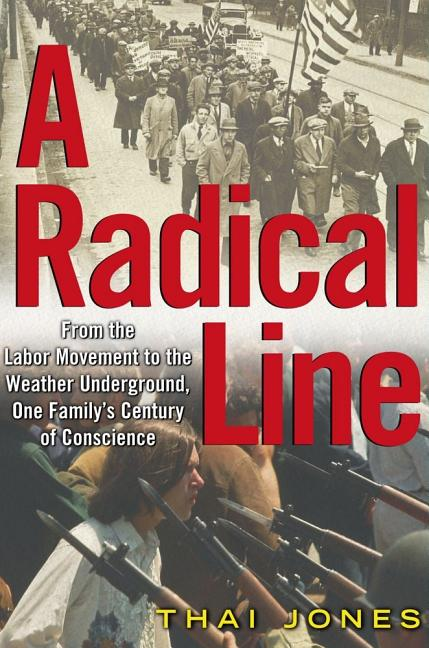 A Radical Line: From the Labor Movement to the Weather Underground, One Family's Century of Conscience. Thai Jones.