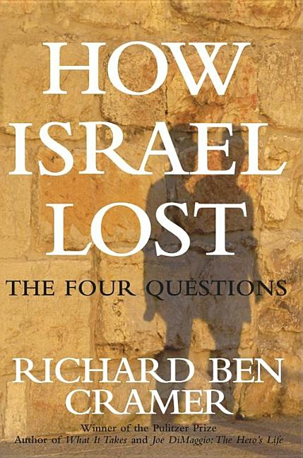 How Israel Lost: The Four Questions. Richard Ben Cramer
