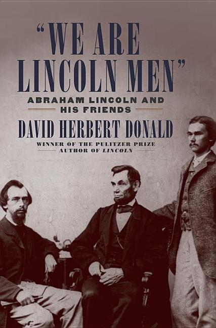 We Are Lincoln Men: Abraham Lincoln and His Friends. David Herbert Donald