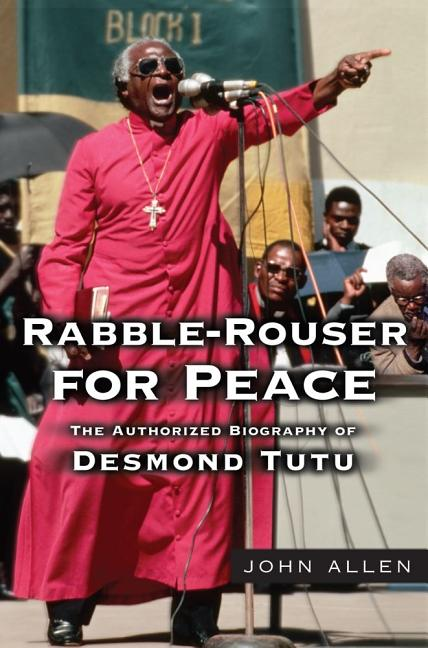 Rabble-Rouser for Peace: The Authorized Biography of Desmond Tutu. John Allen
