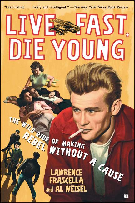 Live Fast, Die Young: The Wild Ride of Making Rebel Without a Cause. Al Weisel Lawrence Frascella