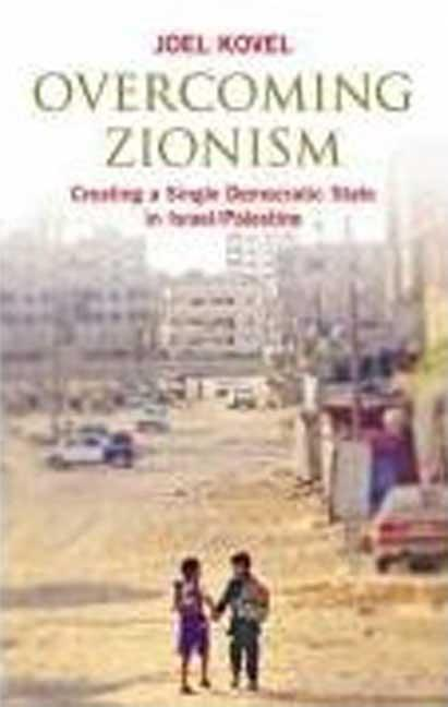 Overcoming Zionism: Creating a Single Democratic State in Israel/Palestine. Joel Kovel.
