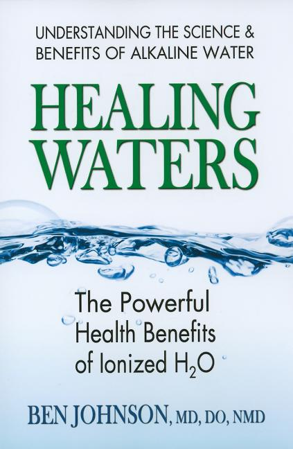 Healing Waters: The Powerful Health Benefits of Ionized H2O. Ben Johnson