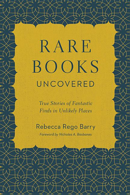 Rare Books Uncovered: True Stories of Fantastic Finds in Unlikely Places. Rebecca Rego Barry.