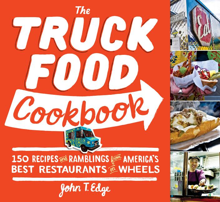 The Truck Food Cookbook: 150 Recipes and Ramblings from America's Best Restaurants on Wheels. John T. Edge.
