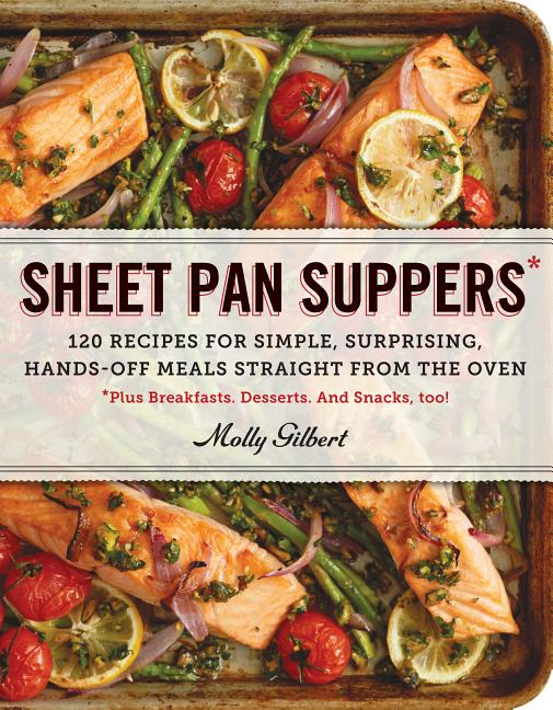 Sheet Pan Suppers: 120 Recipes for Simple, Surprising, Hands-Off Meals Straight from the Oven....