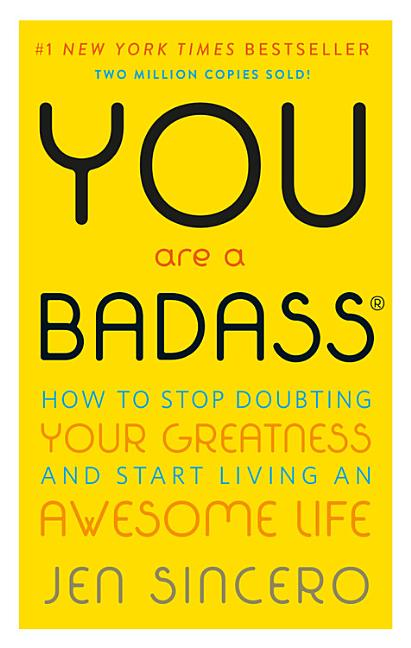 You Are a Badass: How to Stop Doubting Your Greatness and Start Living an Awesome Life. Jen Sincero