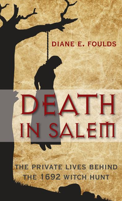 Death in Salem: The Private Lives Behind The 1692 Witch Hunt. Diane Foulds
