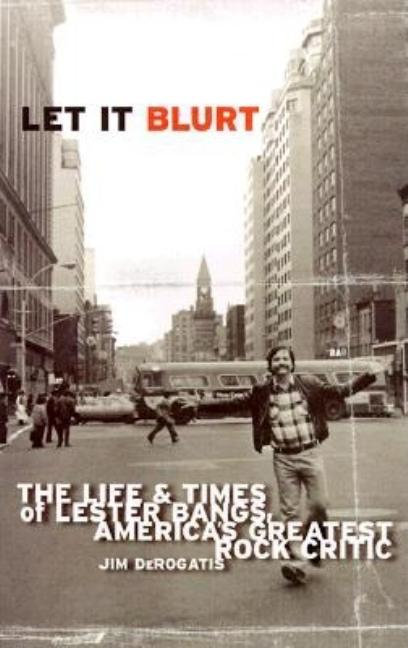 Let It Blurt : The Life and Times of Lester Bangs, Americas Greatest Rock Critic. JIM DEROGATIS