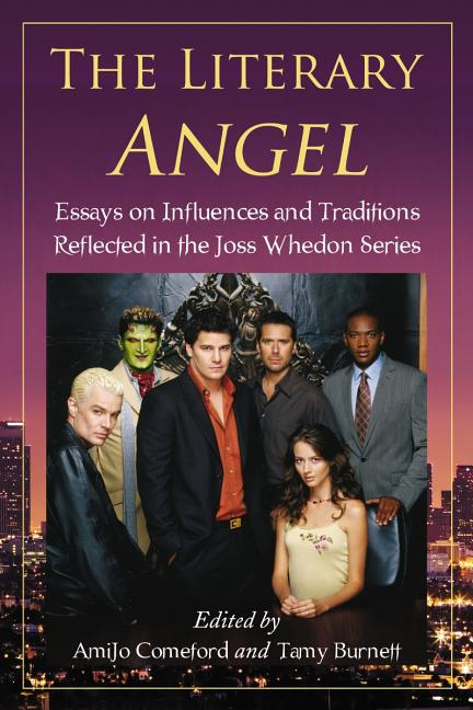 The Literary Angel: Essays on Influences and Traditions Reflected in the Joss Whedon Series. Tamy...