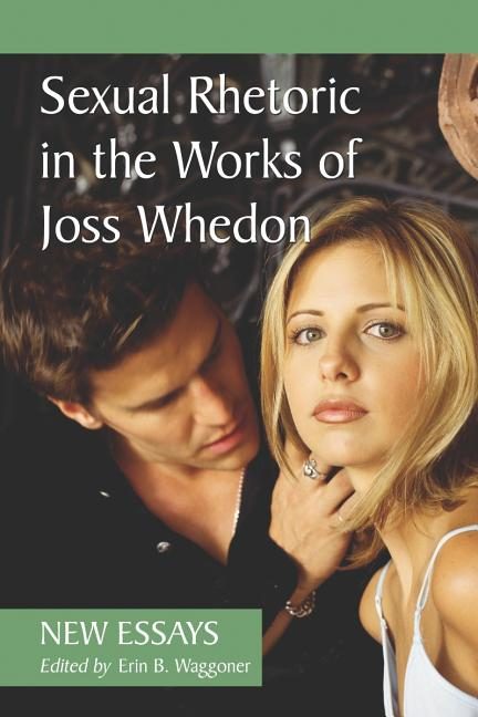 Sexual Rhetoric in the Works of Joss Whedon: New Essays. Erin B. Waggoner