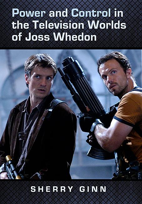 Power and Control in the Television Worlds of Joss Whedon. Sherry Ginn