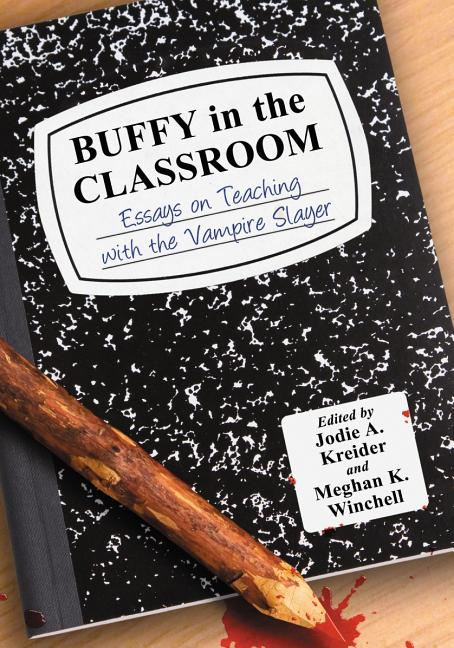 Buffy in the Classroom: Essays on Teaching with the Vampire Slayer. Jodie A. Kreider, Meghan...