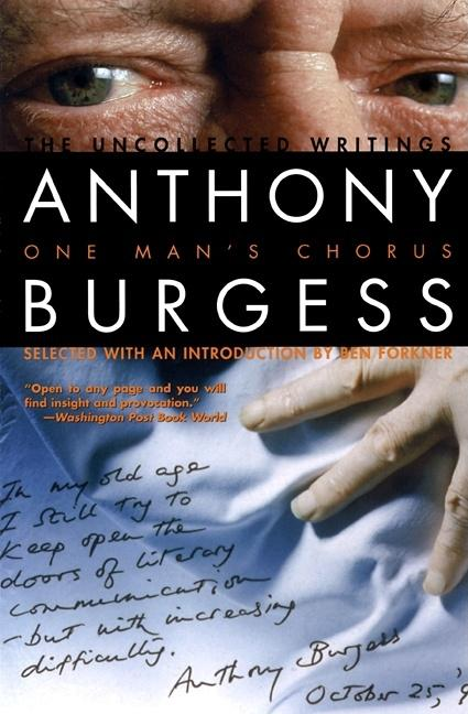 One Man's Chorus: The Uncollected Writings. Anthony Burgess, Ben Forkner