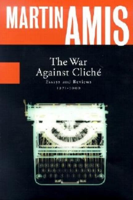 The War Against Cliche: Essays and Reviews, 1971-2000. Martin Amis