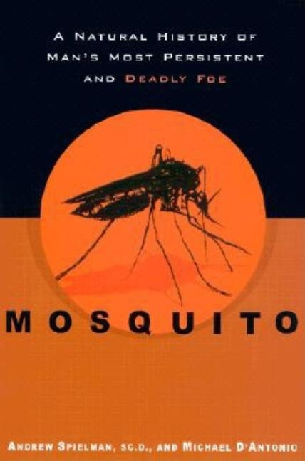 Mosquito: A Natural History of Man's Most Persistent and Deadly Foe. Andrew Spielman, A., Spielman