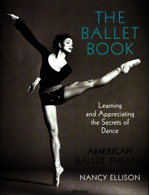 The Ballet Book: Learning and Appreciating the Secrets of Dance. Nancy Ellison American Ballet Theatre.