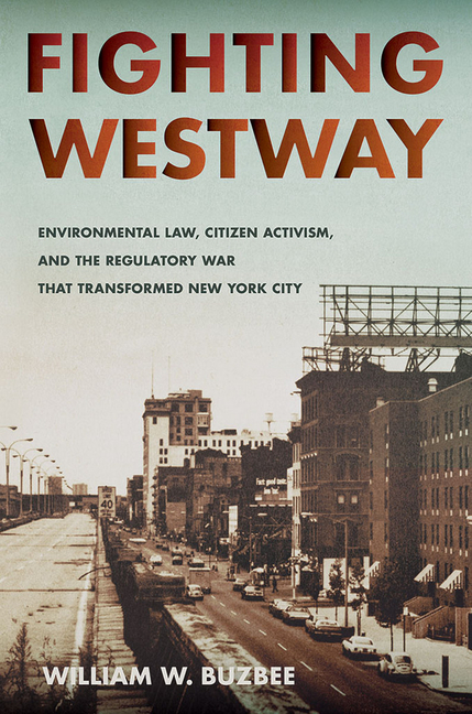 Fighting Westway: Environmental Law, Citizen Activism, and the Regulatory War That Transformed New York City. William W. Buzbee.