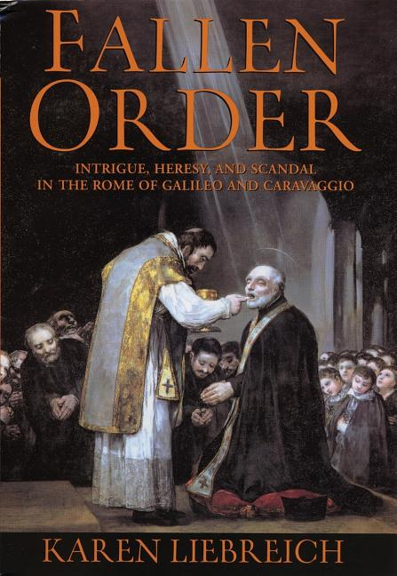 Fallen Order: Intrigue, Heresy, and Scandal in the Rome of Galileo and Caravaggio. Karen Liebreich.