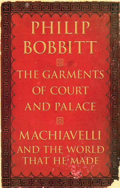 Garments of Court and Palace: Machiavelli and the World That He Made. Philip Bobbitt.