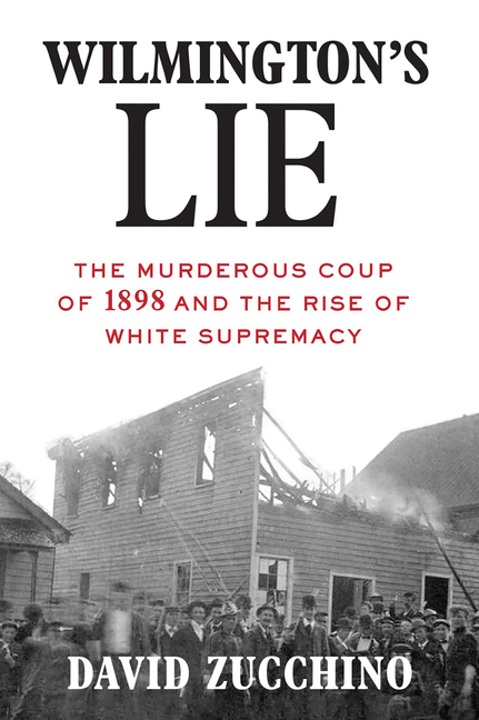 Wilmington's Lie: The Murderous Coup of 1898 and the Rise of White Supremacy. David Zucchino