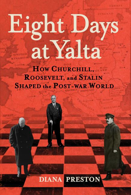 Eight Days at Yalta: How Churchill, Roosevelt, and Stalin Shaped the Post-War World. Diana Preston