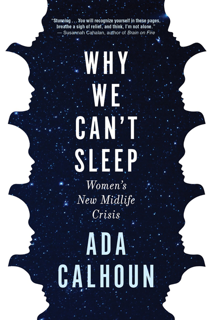 Why We Can't Sleep: Women's New Midlife Crisis. Ada Calhoun