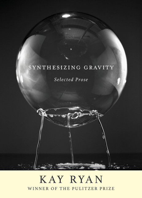 Synthesizing Gravity: Selected Prose. Kay Ryan
